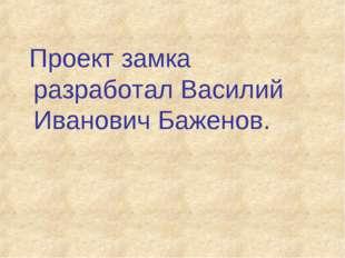 Проект замка разработал Василий Иванович Баженов.