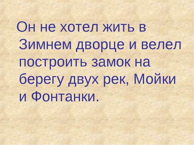 Он не хотел жить в Зимнем дворце и велел построить замок на берегу двух рек,...