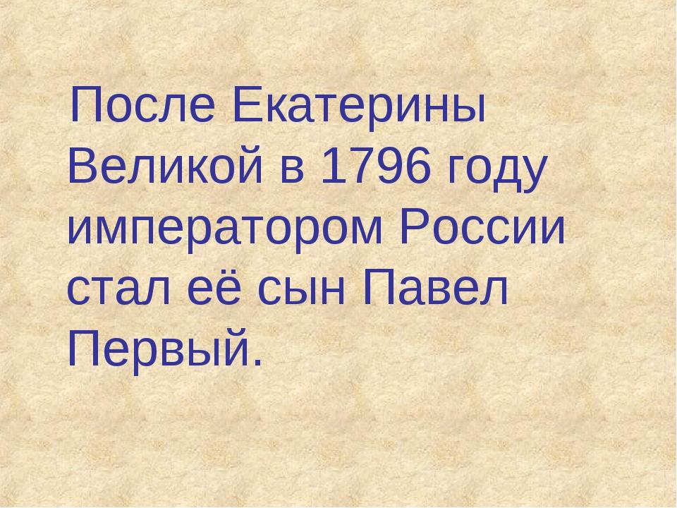 После Екатерины Великой в 1796 году императором России стал её сын Павел Пер...