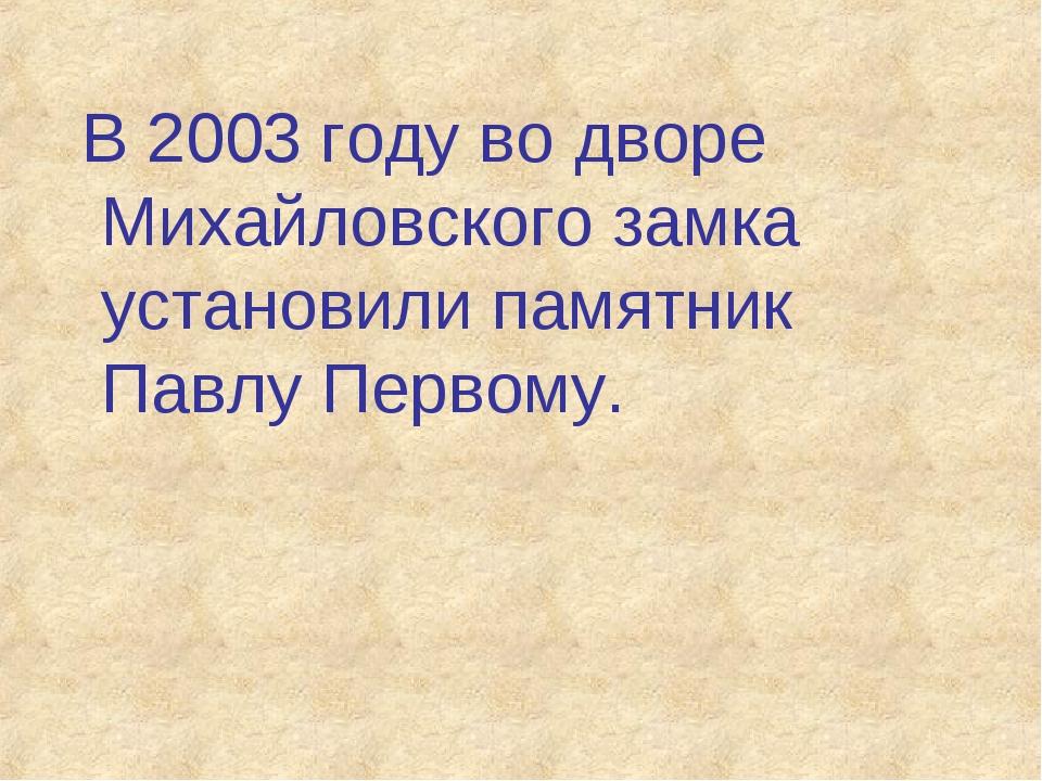 В 2003 году во дворе Михайловского замка установили памятник Павлу Первому.