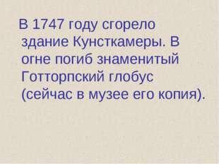 В 1747 году сгорело здание Кунсткамеры. В огне погиб знаменитый Готторпский