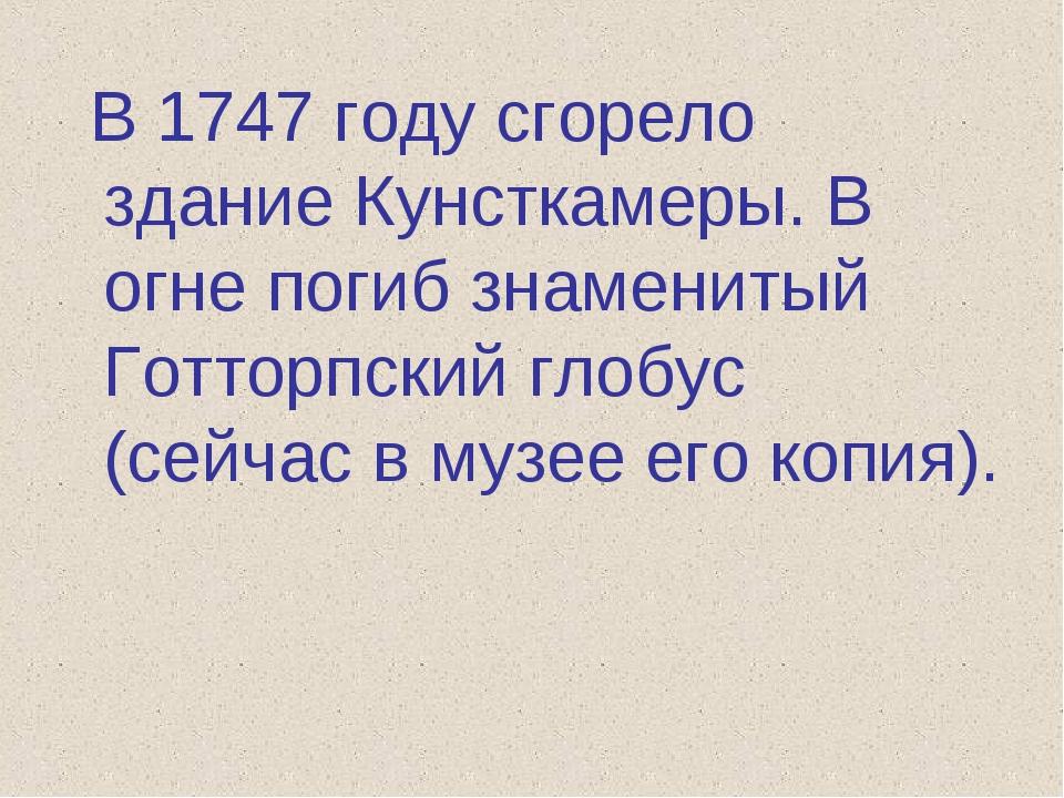 В 1747 году сгорело здание Кунсткамеры. В огне погиб знаменитый Готторпский...