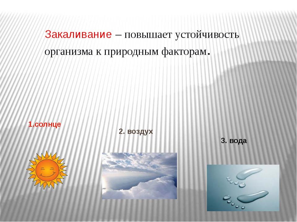 Закаливание – повышает устойчивость организма к природным факторам. ия 1.солн...