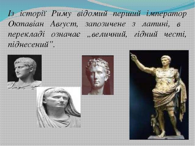 Із історії Риму відомий перший імператор Октавіан Август, запозичене з латині...