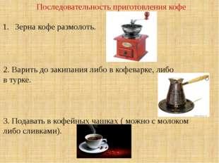 Последовательность приготовления кофе Зерна кофе размолоть. 2. Варить до заки