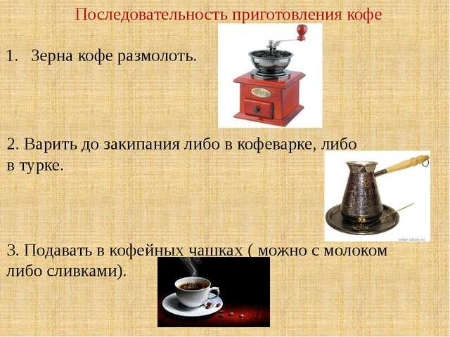 Последовательность приготовления кофе Зерна кофе размолоть. 2. Варить до заки...