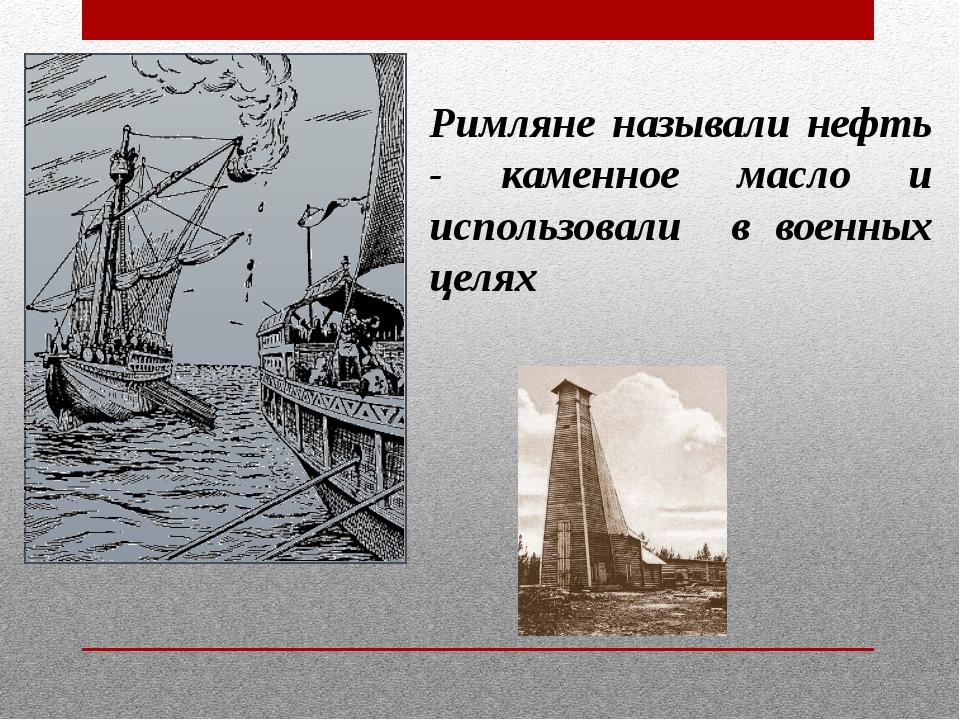Римляне называли нефть - каменное масло и использовали в военных целях