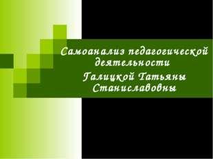 Самоанализ педагогической деятельности Галицкой Татьяны Станиславовны