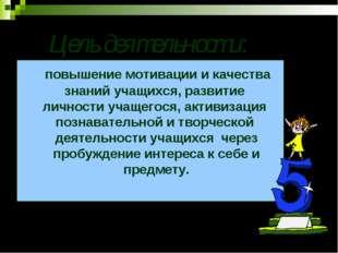 Цель деятельности: повышение мотивации и качества знаний учащихся, развитие