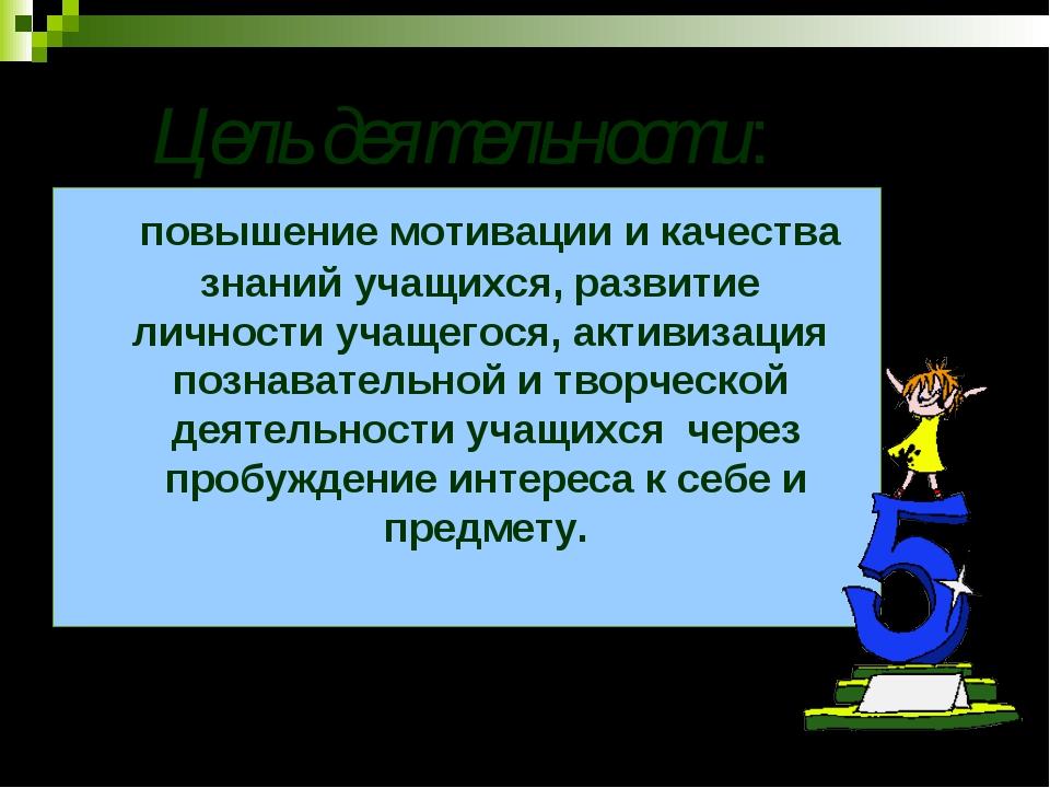 Цель деятельности: повышение мотивации и качества знаний учащихся, развитие...