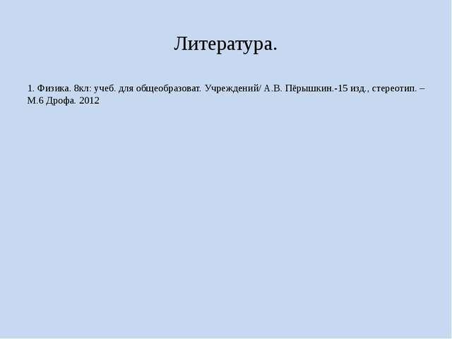 Литература. 1. Физика. 8кл: учеб. для общеобразоват. Учреждений/ А.В. Пёрышки...