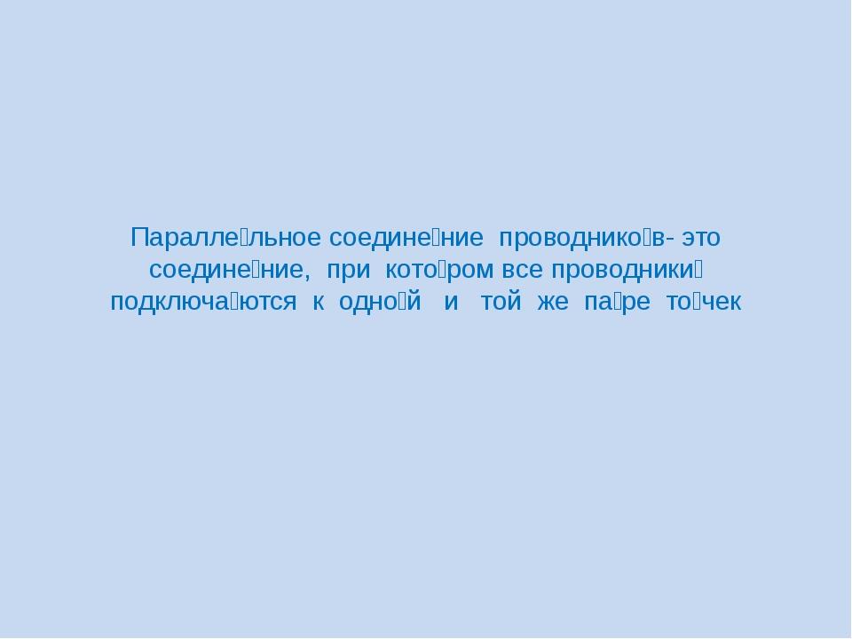 Паралле́льное соедине́ние проводнико́в- это соедине́ние, при кото́ром все про...