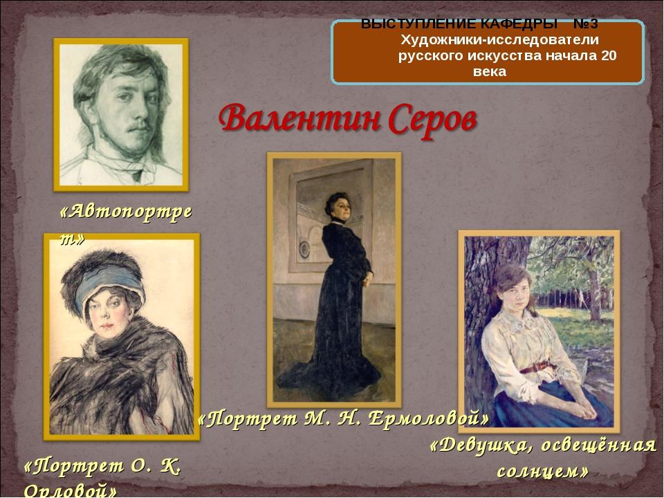 «Портрет М. Н. Ермоловой» «Портрет О. К. Орловой» «Девушка, освещённая солнце...