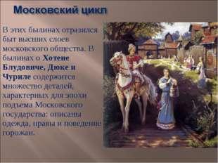 В этих былинах отразился быт высших слоев московского общества. В былинах о Х