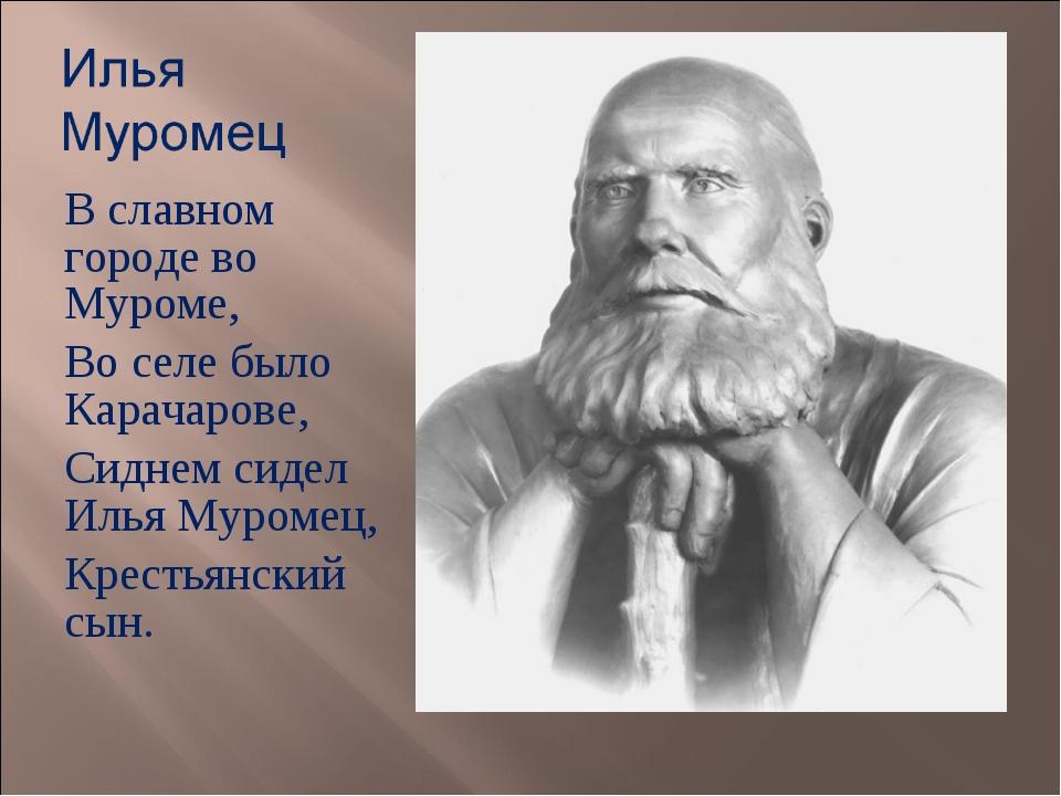 В славном городе во Муроме, Во селе было Карачарове, Сиднем сидел Илья Муроме...