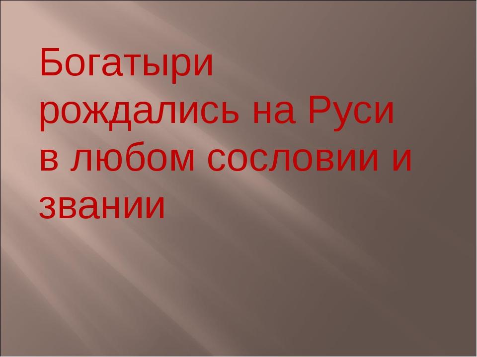 Богатыри рождались на Руси в любом сословии и звании