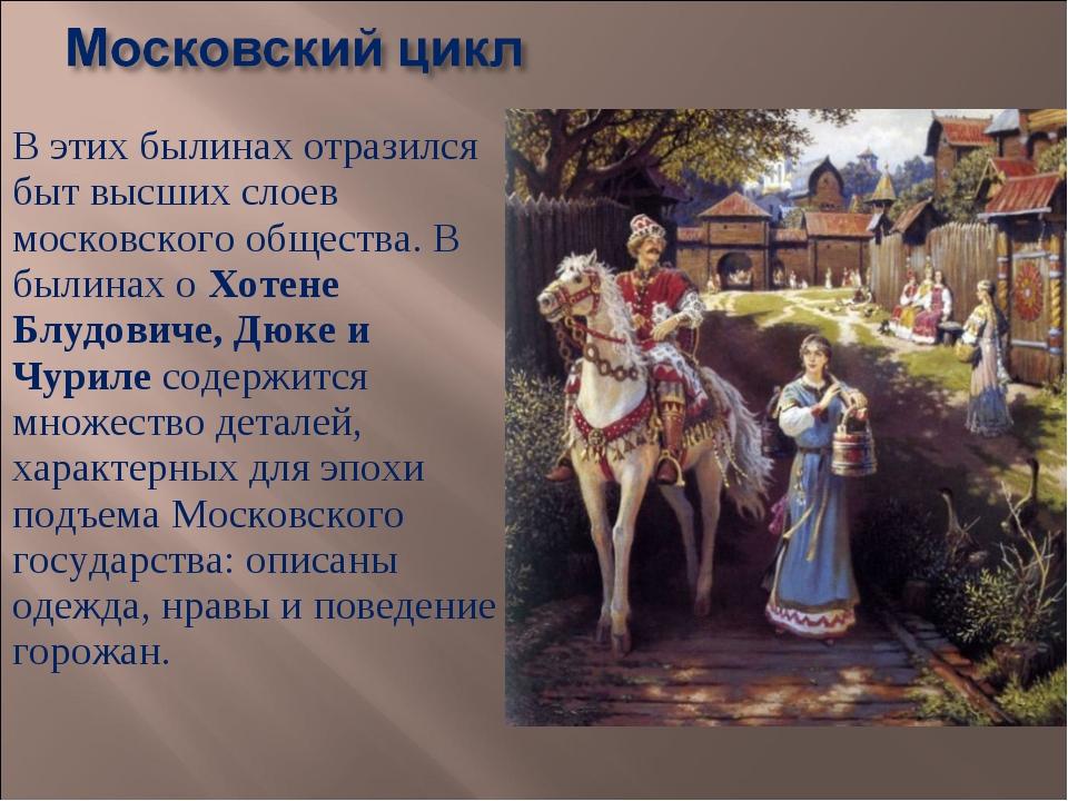 В этих былинах отразился быт высших слоев московского общества. В былинах о Х...
