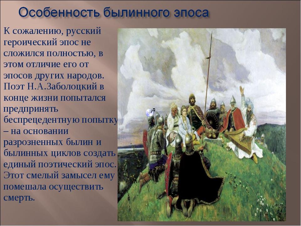 К сожалению, русский героический эпос не сложился полностью, в этом отличие е...