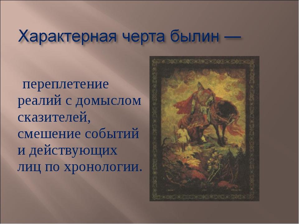 переплетение реалий с домыслом сказителей, смешение событий и действующих ли...