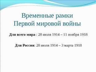 Временные рамки Первой мировой войны Для всего мира : 28 июля 1914 – 11 ноябр