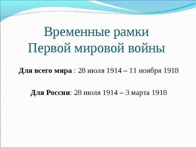 Временные рамки Первой мировой войны Для всего мира : 28 июля 1914 – 11 ноябр...