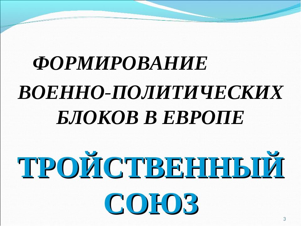 * ФОРМИРОВАНИЕ ВОЕННО-ПОЛИТИЧЕСКИХ БЛОКОВ В ЕВРОПЕ ТРОЙСТВЕННЫЙ СОЮЗ