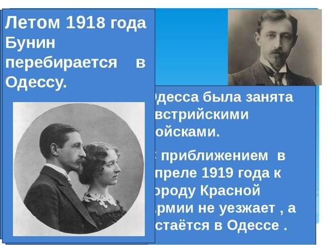 Одессу(1918) Летом 1918 года Бунин перебирается из большевистской Москвы в Од...