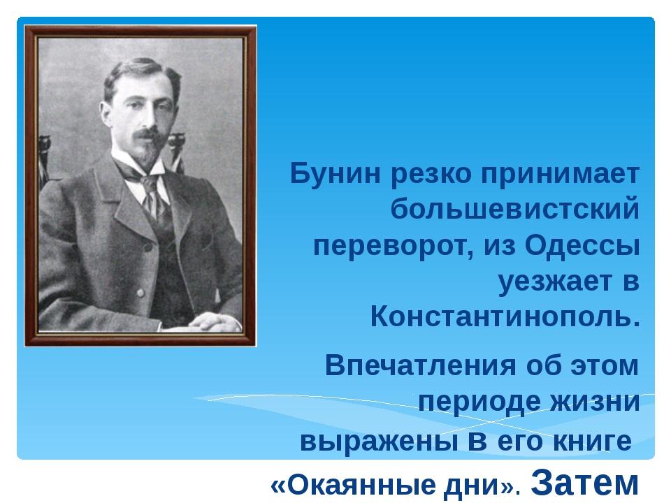 Бунин резко принимает большевистский переворот, из Одессы уезжает в Констант...