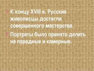 К концу XVIII в. Русские живописцы достигли совершенного мастерства. Портреты