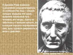В Древнем Риме внимание художников сосредотачивалось на особенностях лица – к