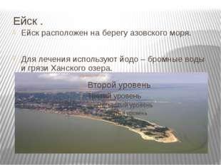 Ейск . Ейск расположен на берегу азовского моря. Для лечения используют йодо