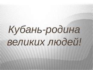 Кубань-родина великих людей!