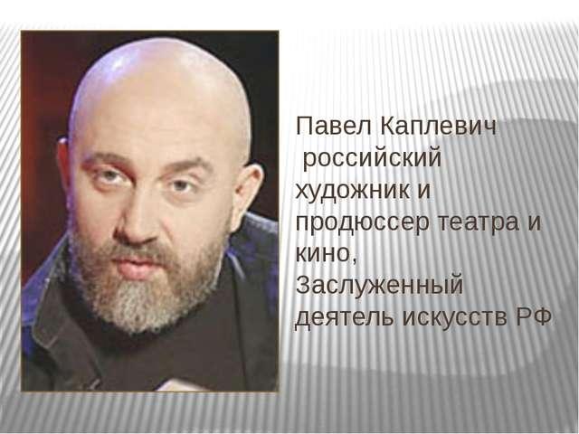 Павел Каплевич российский художники продюссертеатра и кино, Заслуженный...