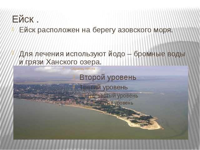 Ейск . Ейск расположен на берегу азовского моря. Для лечения используют йодо...