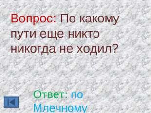 Вопрос: По какому пути еще никто никогда не ходил? Ответ: по Млечному