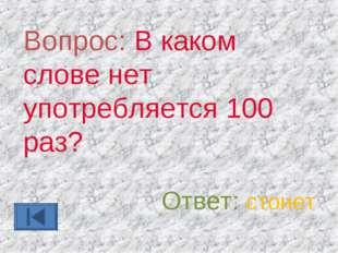 Вопрос: В каком слове нет употребляется 100 раз? Ответ: стонет