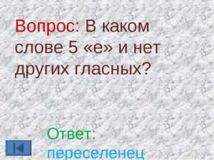 Вопрос: В каком слове 5 «е» и нет других гласных? Ответ: переселенец