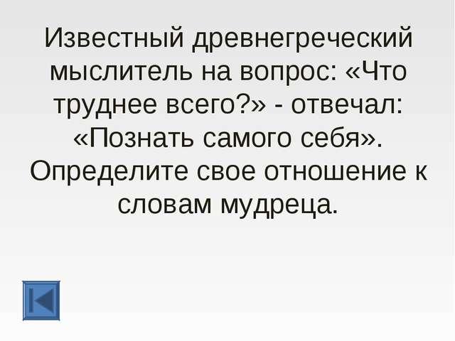 Известный древнегреческий мыслитель на вопрос: «Что труднее всего?» - отвечал...