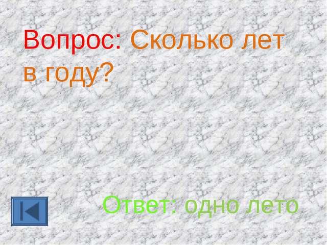 Вопрос: Сколько лет в году? Ответ: одно лето