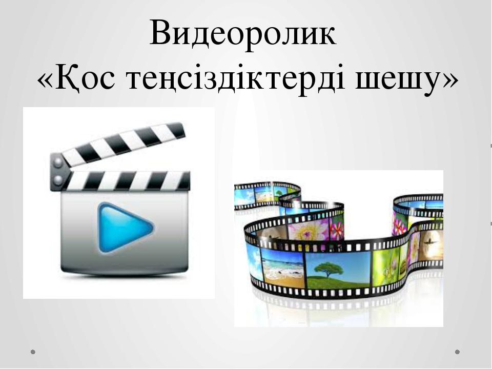 Видеоролик «Қос теңсіздіктерді шешу»