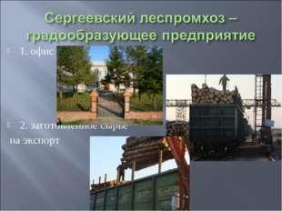 1. офис 2. заготовленное сырье на экспорт