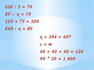 210 : 3 = 70 85 – х > 70 125 + 75 = 200 640 : х = 80 х + 394 = 697 c < m 40 +