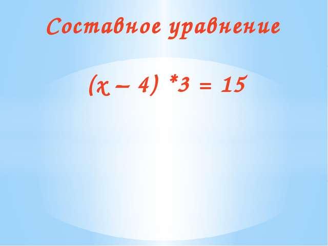 Составное уравнение (х – 4) *3 = 15