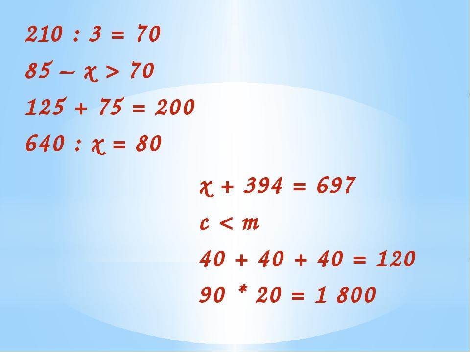 210 : 3 = 70 85 – х > 70 125 + 75 = 200 640 : х = 80 х + 394 = 697 c < m 40 +...