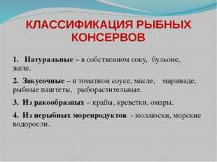КЛАССИФИКАЦИЯ РЫБНЫХ КОНСЕРВОВ 1. Натуральные – в собственном соку, бульоне,