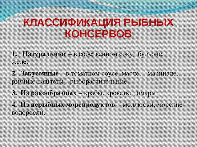 КЛАССИФИКАЦИЯ РЫБНЫХ КОНСЕРВОВ 1. Натуральные – в собственном соку, бульоне,...