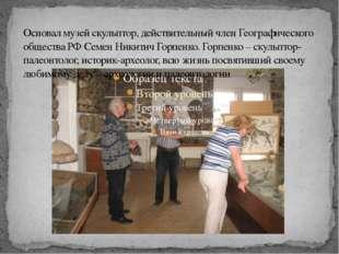 Основал музей скульптор, действительный член Географического общества РФ Семе