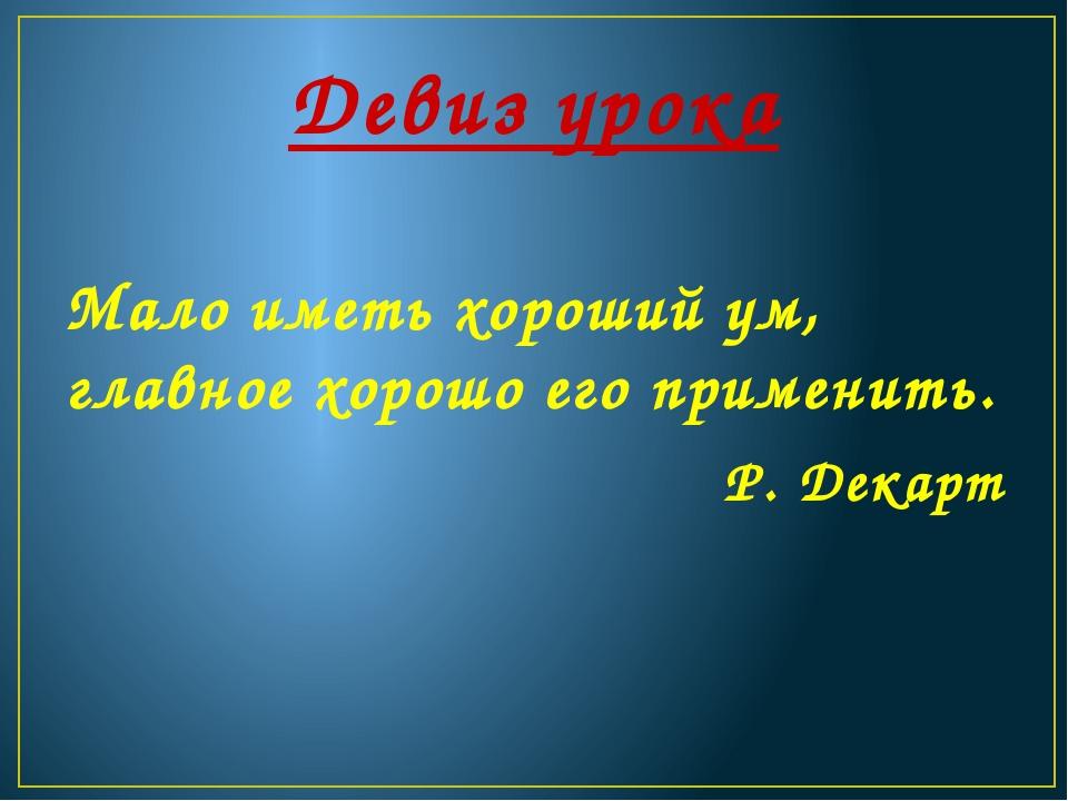 Девиз урока Мало иметь хороший ум, главное хорошо его применить. Р. Декарт