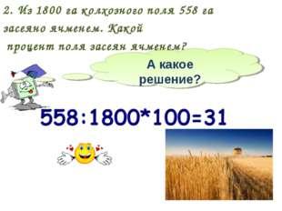2. Из 1800 га колхозного поля 558 га засеяно ячменем. Какой процент поля засе
