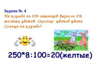 Задача Задача №4. На клумбе из 250 посаженых цветов 8 процентов –желтые? сади